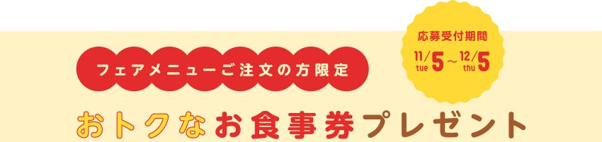 フェアメニューご注文の方限定 おトクなお食事券プレゼント[応募受付期間:2019/11/5tue~12/5thu]