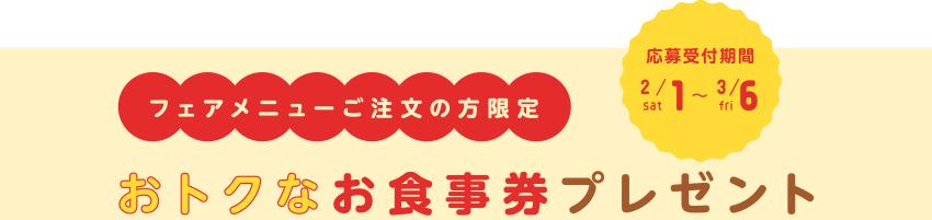 フェアメニューご注文の方限定 おトクなお食事券プレゼント[応募受付期間:2020/2/1sat~3/6fri]