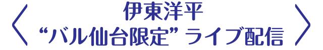 """<伊東洋平""""バル仙台限定""""ライブ配信>"""