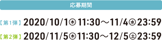 【応募期間】[第1弾] 応募期間/2020年10月1日(木)11:30~11月4日(水) 23:59 [第2弾] 応募期間/2020年11月5日(木)11:30~12月5日(土) 23:59