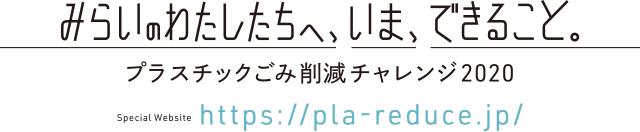 みらいのわたしたちへ、いま、できること。プラスチックごみ削減チャレンジ2020 Special Website https://pla-reduce.jp/