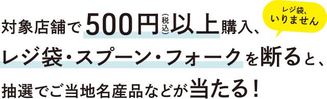 対象店舗で500円(税込)以上購入、レジ袋・スプーン・フォークを断ると、抽選でご当地名産品などが当たる!