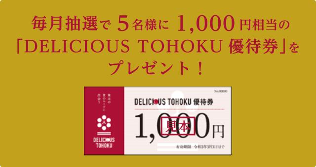 毎月抽選で5名様に1,000円相当の「DELICIOUS TOHOKU優待券」をプレゼント!
