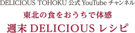 DELICIOUS TOHOKU公式YouTubeチャンネル 東北の食をおうちで体感 週末DELICIOUSレシピ