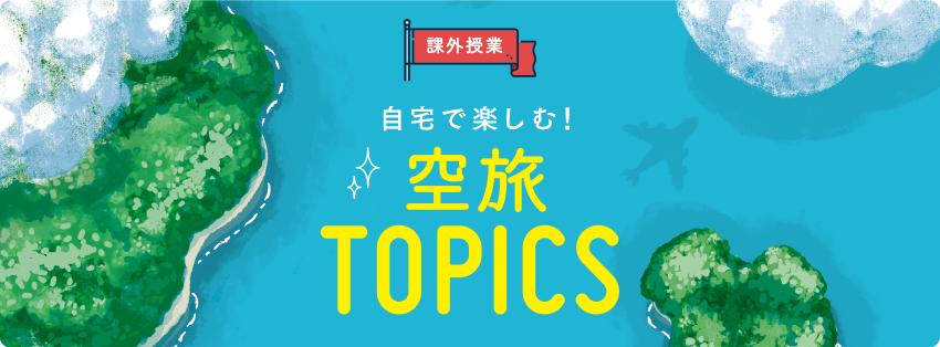 [課外授業]自宅で楽しむ! 空旅TOPICS