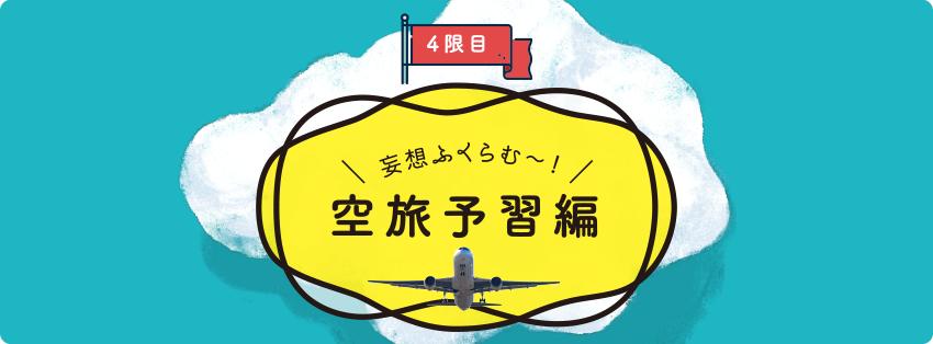 [4限目]妄想ふくらむ〜!空旅予習編