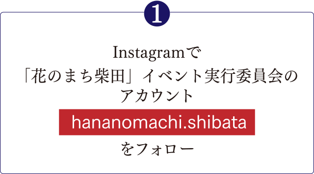 「❶Instagramで「花のまち柴田」イベント実行委員会のアカウントをフォロー<hananomachi.shibata>」