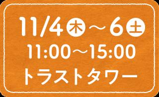 11/4(木)〜6(土)11:00〜15:00 トラストタワー