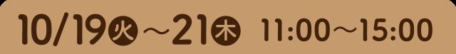 10/19(火)~21(木)11:00〜15:00